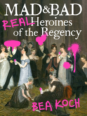 Mad & Bad: Real Heroines of the Regency by Bea Koch